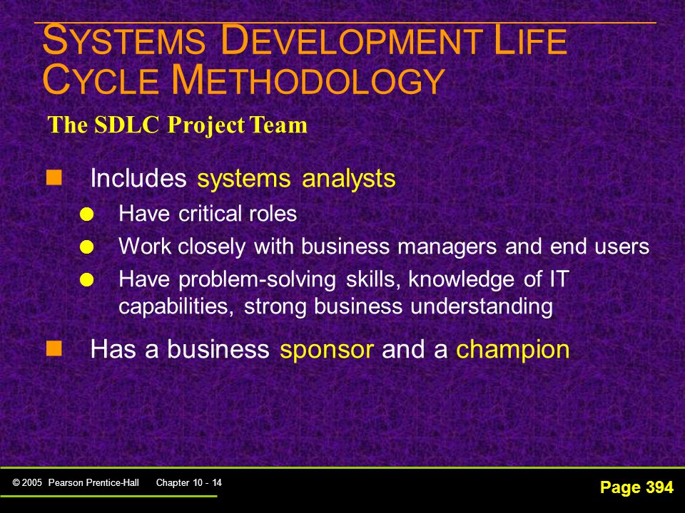© 2005 Pearson Prentice-Hall Chapter 10 - 14 S YSTEMS D EVELOPMENT L IFE C YCLE M ETHODOLOGY Page 394 The SDLC Project Team Includes systems analysts   Have critical roles   Work closely with business managers and end users   Have problem-solving skills, knowledge of IT capabilities, strong business understanding Has a business sponsor and a champion