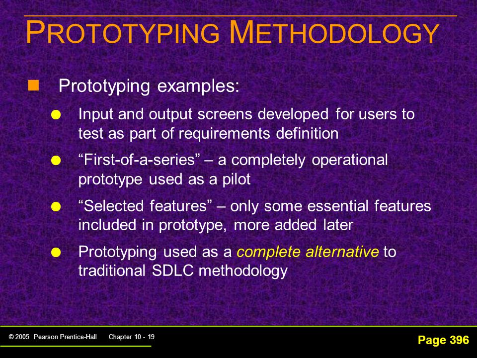© 2005 Pearson Prentice-Hall Chapter 10 - 19 P ROTOTYPING M ETHODOLOGY Page 396 Prototyping examples:   Input and output screens developed for users to test as part of requirements definition   First-of-a-series – a completely operational prototype used as a pilot   Selected features – only some essential features included in prototype, more added later   Prototyping used as a complete alternative to traditional SDLC methodology