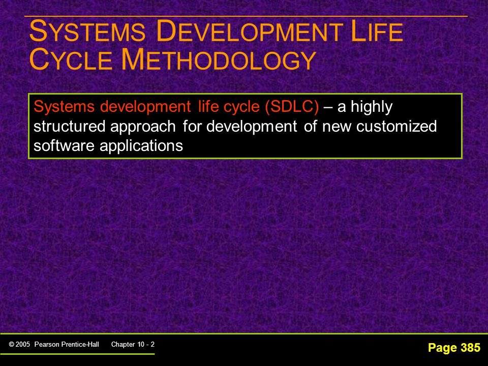 © 2005 Pearson Prentice-Hall Chapter 10 - 2 S YSTEMS D EVELOPMENT L IFE C YCLE M ETHODOLOGY Page 385 Systems development life cycle (SDLC) – a highly structured approach for development of new customized software applications