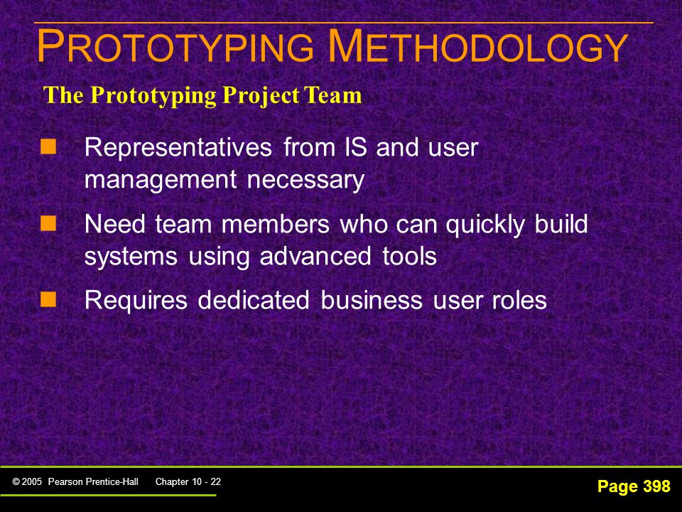 © 2005 Pearson Prentice-Hall Chapter 10 - 22 P ROTOTYPING M ETHODOLOGY Page 398 Representatives from IS and user management necessary Need team members who can quickly build systems using advanced tools Requires dedicated business user roles The Prototyping Project Team