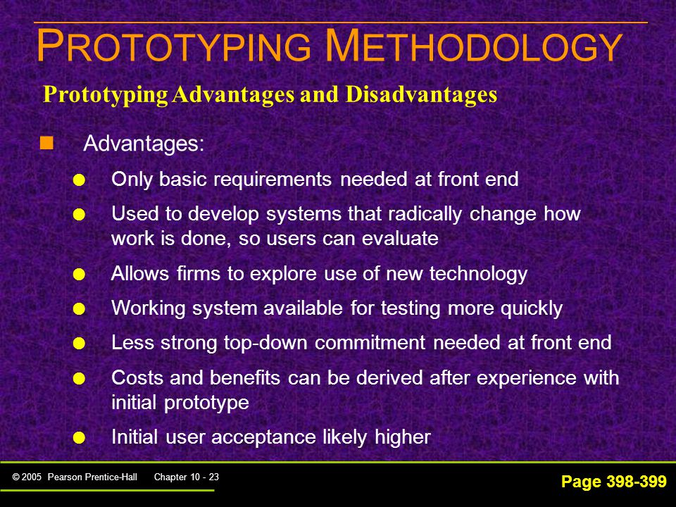 © 2005 Pearson Prentice-Hall Chapter 10 - 23 P ROTOTYPING M ETHODOLOGY Page 398-399 Advantages:   Only basic requirements needed at front end   Used to develop systems that radically change how work is done, so users can evaluate   Allows firms to explore use of new technology   Working system available for testing more quickly   Less strong top-down commitment needed at front end   Costs and benefits can be derived after experience with initial prototype   Initial user acceptance likely higher Prototyping Advantages and Disadvantages