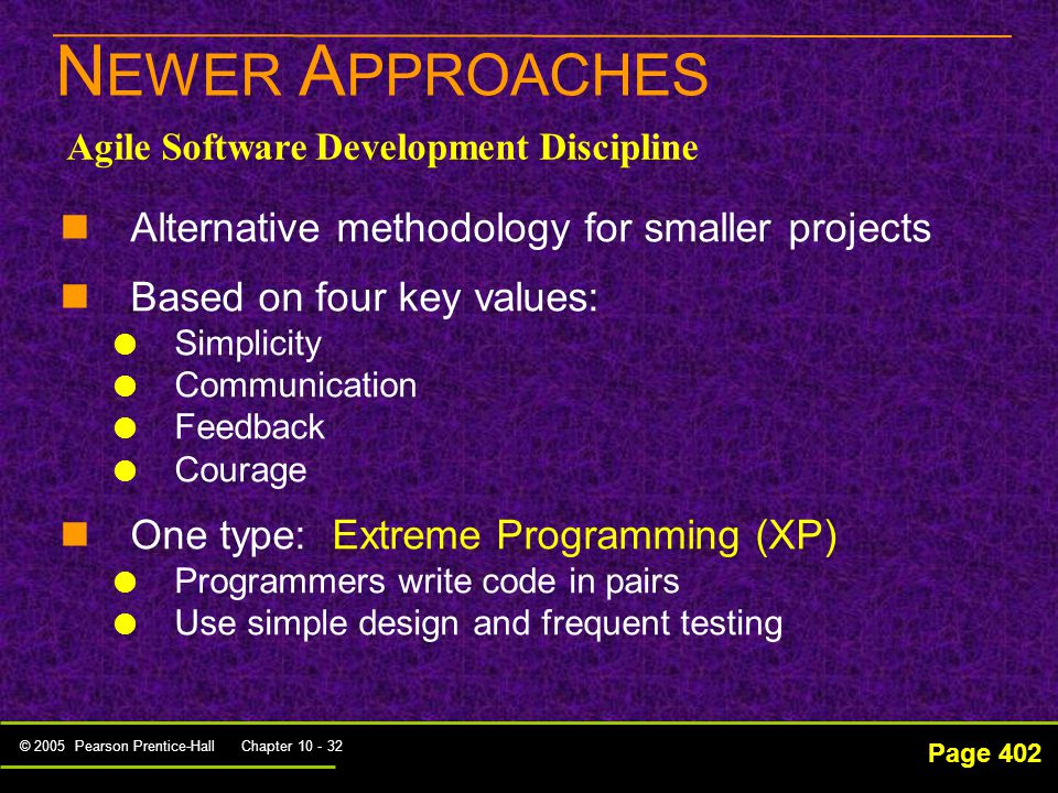 © 2005 Pearson Prentice-Hall Chapter 10 - 32 N EWER A PPROACHES Page 402 Agile Software Development Discipline Alternative methodology for smaller projects Based on four key values:   Simplicity   Communication   Feedback   Courage One type: Extreme Programming (XP)   Programmers write code in pairs   Use simple design and frequent testing