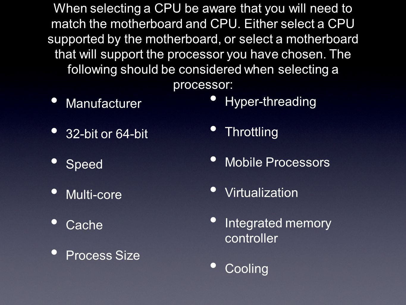 Manufacturer 32-bit or 64-bit Speed Multi-core Cache Process Size When selecting a CPU be aware that you will need to match the motherboard and CPU. E