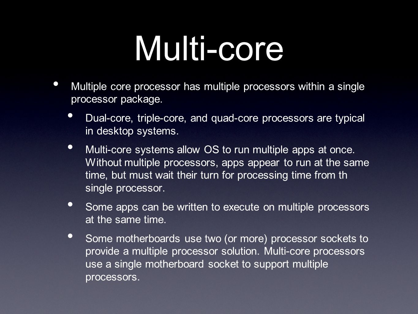 Multi-core Multiple core processor has multiple processors within a single processor package. Dual-core, triple-core, and quad-core processors are typ