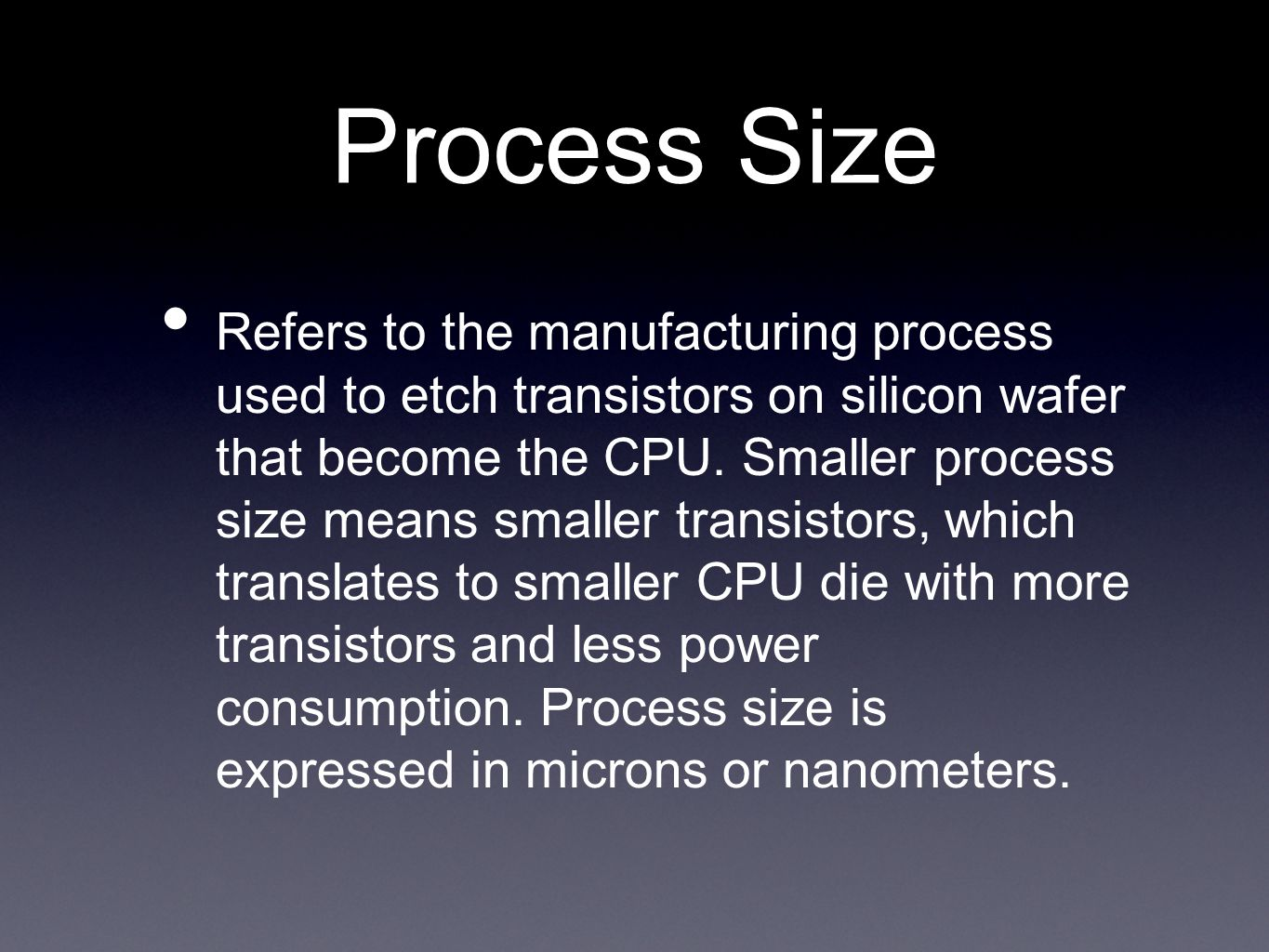 Process Size Refers to the manufacturing process used to etch transistors on silicon wafer that become the CPU. Smaller process size means smaller tra