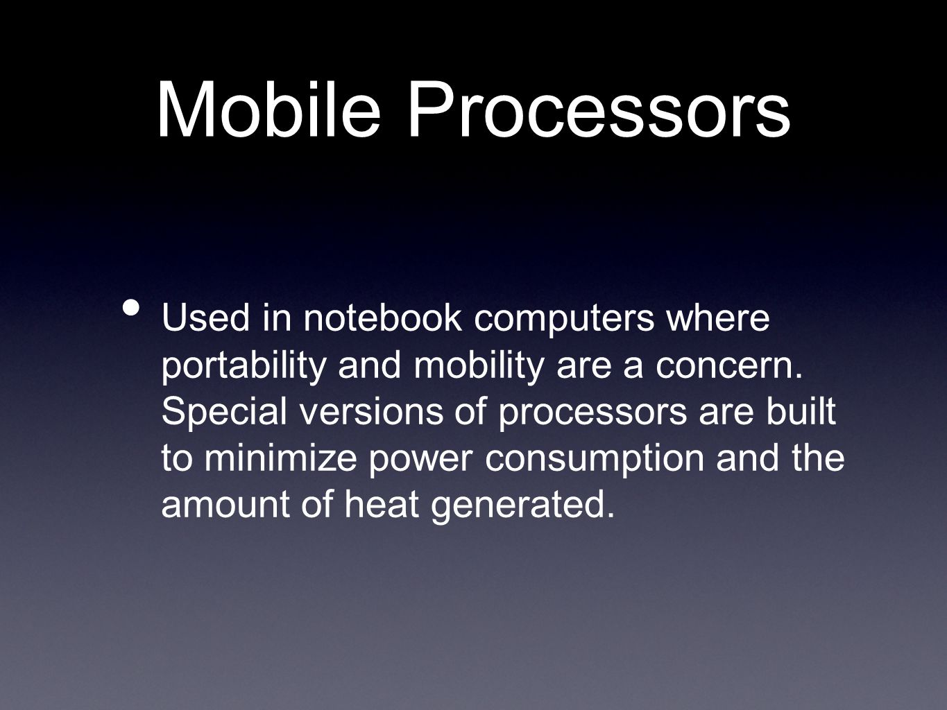 Mobile Processors Used in notebook computers where portability and mobility are a concern. Special versions of processors are built to minimize power