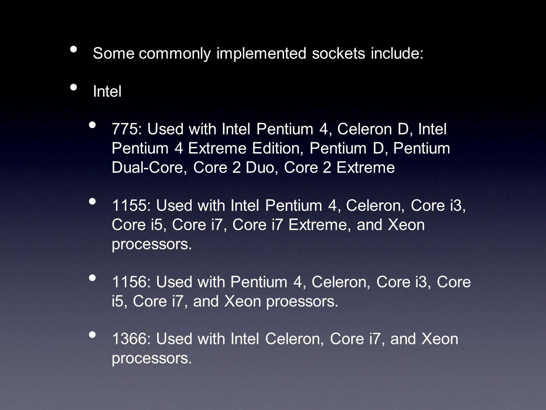 Some commonly implemented sockets include: Intel 775: Used with Intel Pentium 4, Celeron D, Intel Pentium 4 Extreme Edition, Pentium D, Pentium Dual-Core, Core 2 Duo, Core 2 Extreme 1155: Used with Intel Pentium 4, Celeron, Core i3, Core i5, Core i7, Core i7 Extreme, and Xeon processors.