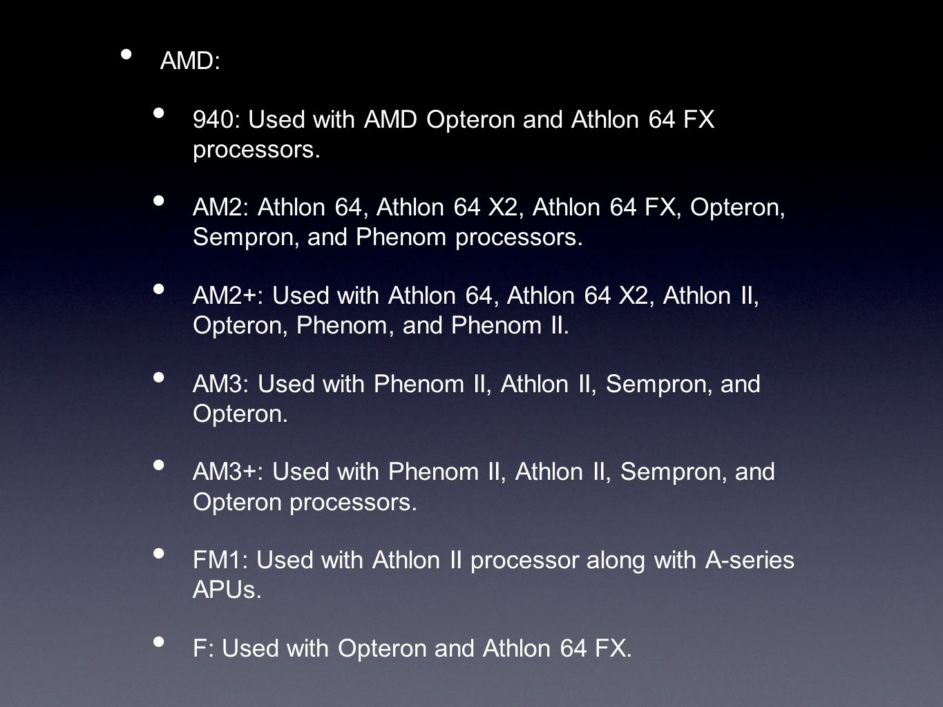 AMD: 940: Used with AMD Opteron and Athlon 64 FX processors. AM2: Athlon 64, Athlon 64 X2, Athlon 64 FX, Opteron, Sempron, and Phenom processors. AM2+