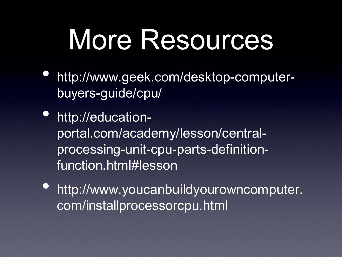 More Resources http://www.geek.com/desktop-computer- buyers-guide/cpu/ http://education- portal.com/academy/lesson/central- processing-unit-cpu-parts-