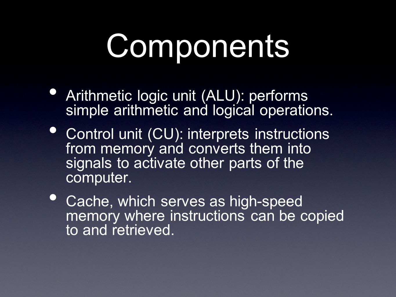 Components Arithmetic logic unit (ALU): performs simple arithmetic and logical operations. Control unit (CU): interprets instructions from memory and
