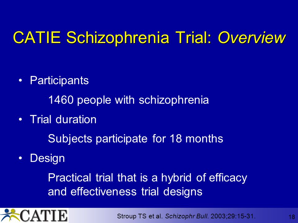 18 CATIE Schizophrenia Trial: Overview Participants 1460 people with schizophrenia Trial duration Subjects participate for 18 months Design Practical