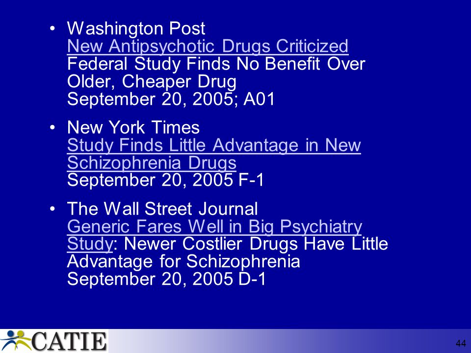 44 Washington Post New Antipsychotic Drugs Criticized Federal Study Finds No Benefit Over Older, Cheaper Drug September 20, 2005; A01 New York Times S