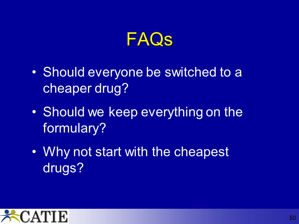 50 FAQs Should everyone be switched to a cheaper drug? Should we keep everything on the formulary? Why not start with the cheapest drugs?