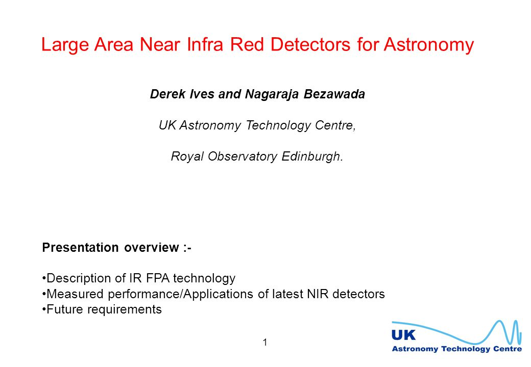 1 Large Area Near Infra Red Detectors for Astronomy Derek Ives and Nagaraja Bezawada UK Astronomy Technology Centre, Royal Observatory Edinburgh.