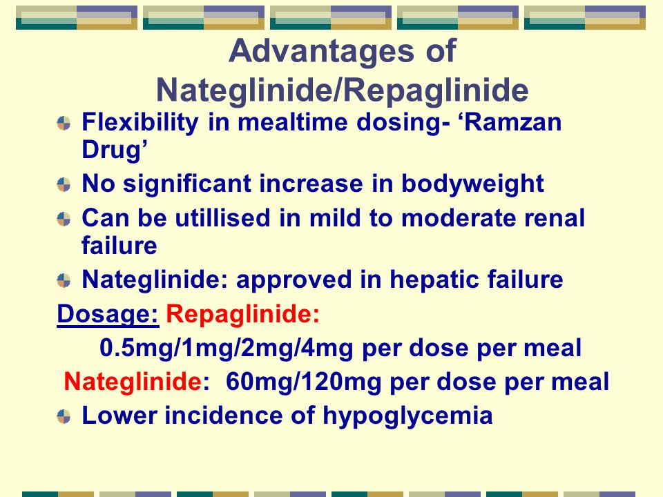 Advantages of Nateglinide/Repaglinide Flexibility in mealtime dosing- 'Ramzan Drug' No significant increase in bodyweight Can be utillised in mild to