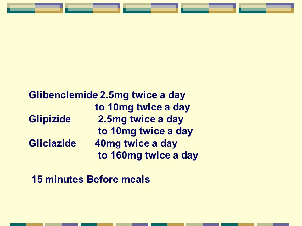 Glibenclemide 2.5mg twice a day to 10mg twice a day Glipizide 2.5mg twice a day to 10mg twice a day Gliciazide 40mg twice a day to 160mg twice a day 1