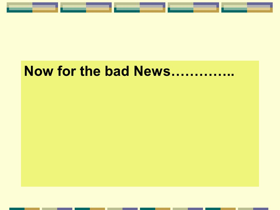 Now for the bad News…………..