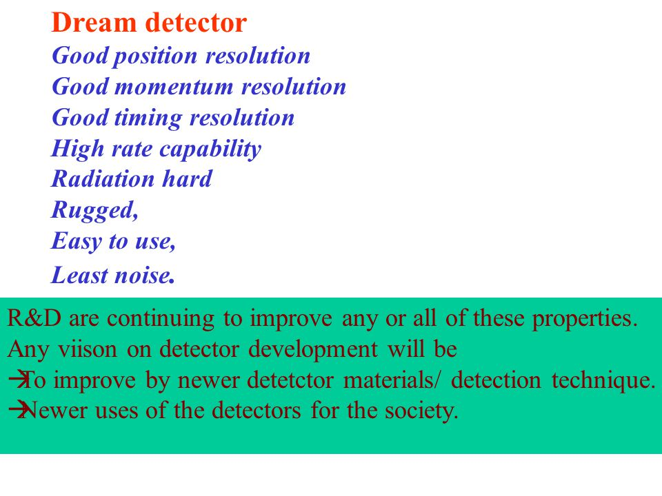 Dream detector Good position resolution Good momentum resolution Good timing resolution High rate capability Radiation hard Rugged, Easy to use, Least noise.