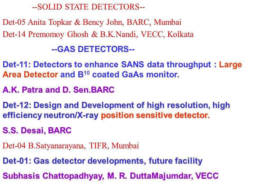 --SOLID STATE DETECTORS-- Det-05 Anita Topkar & Bency John, BARC, Mumbai Det-14 Premomoy Ghosh & B.K.Nandi, VECC, Kolkata --GAS DETECTORS-- Det-11: Detectors to enhance SANS data throughput : Large Area Detector and B 10 coated GaAs monitor.