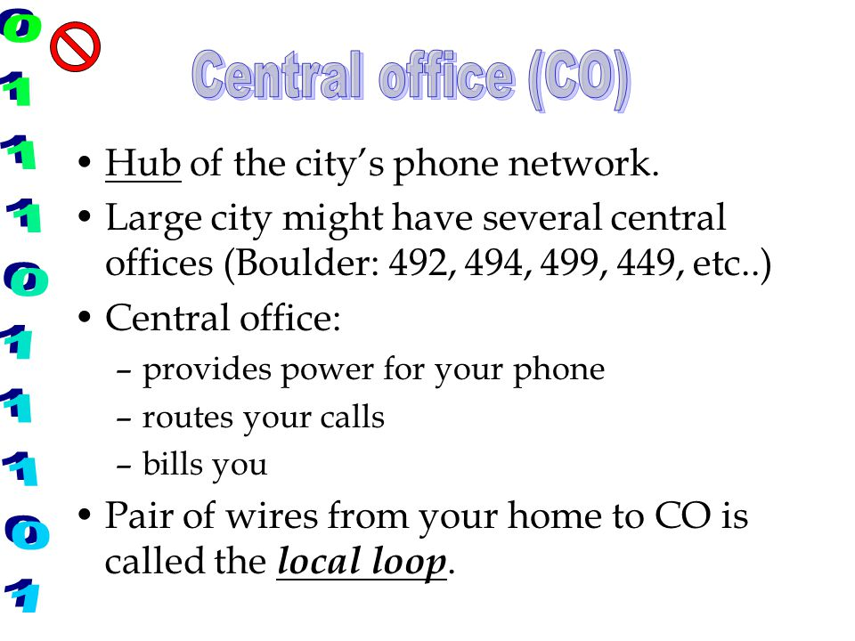 Hub of the city's phone network. Large city might have several central offices (Boulder: 492, 494, 499, 449, etc..) Central office: –provides power fo