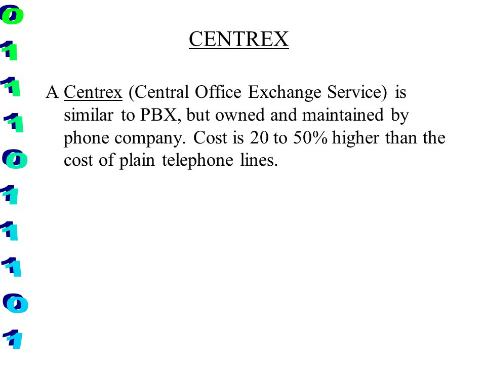 CENTREX A Centrex (Central Office Exchange Service) is similar to PBX, but owned and maintained by phone company. Cost is 20 to 50% higher than the co