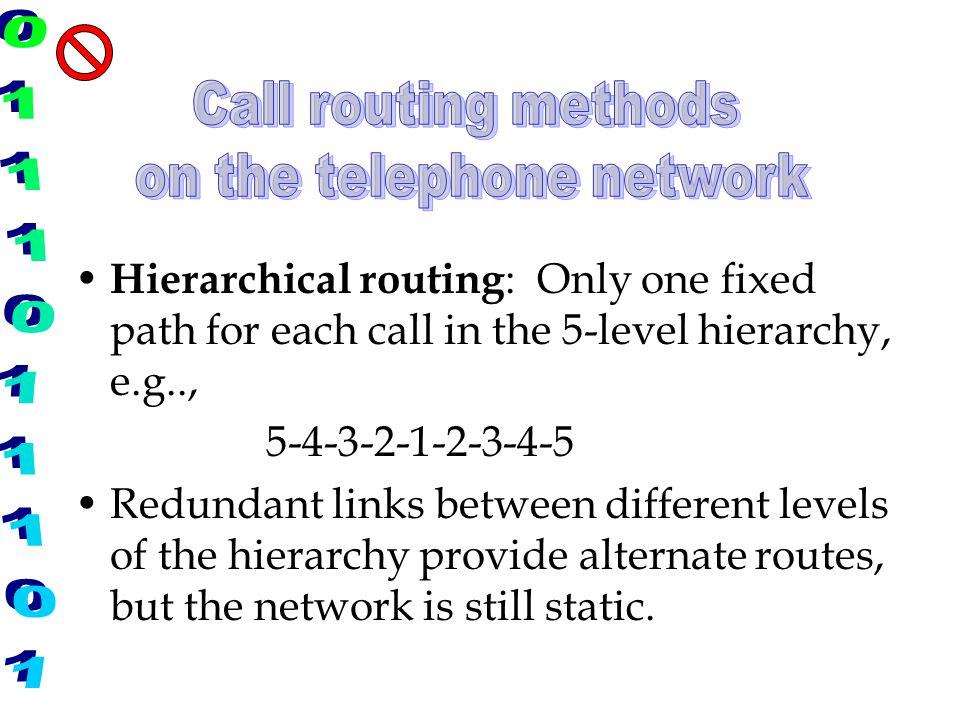 Hierarchical routing : Only one fixed path for each call in the 5-level hierarchy, e.g.., 5-4-3-2-1-2-3-4-5 Redundant links between different levels o