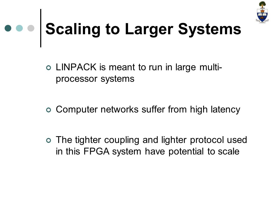 Scaling to Larger Systems LINPACK is meant to run in large multi- processor systems Computer networks suffer from high latency The tighter coupling and lighter protocol used in this FPGA system have potential to scale