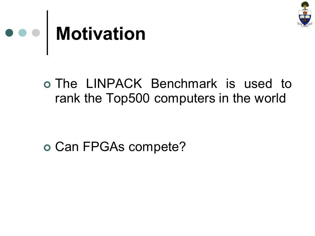 The LINPACK Benchmark is used to rank the Top500 computers in the world Can FPGAs compete.