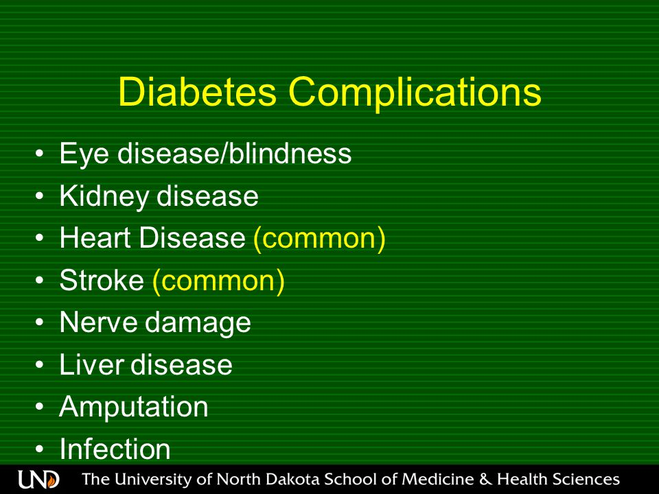 Diabetes Complications Eye disease/blindness Kidney disease Heart Disease (common) Stroke (common) Nerve damage Liver disease Amputation Infection