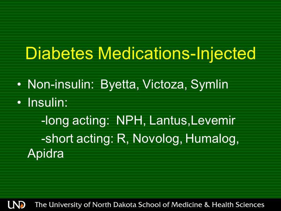 Diabetes Medications-Injected Non-insulin: Byetta, Victoza, Symlin Insulin: -long acting: NPH, Lantus,Levemir -short acting: R, Novolog, Humalog, Apidra