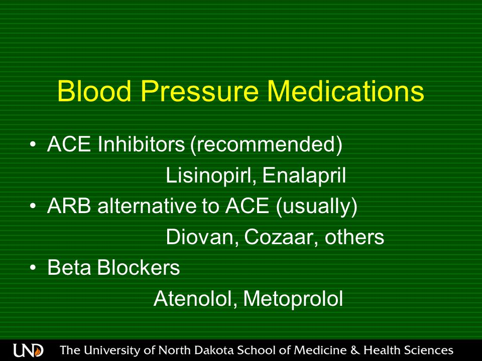 Blood Pressure Medications ACE Inhibitors (recommended) Lisinopirl, Enalapril ARB alternative to ACE (usually) Diovan, Cozaar, others Beta Blockers Atenolol, Metoprolol