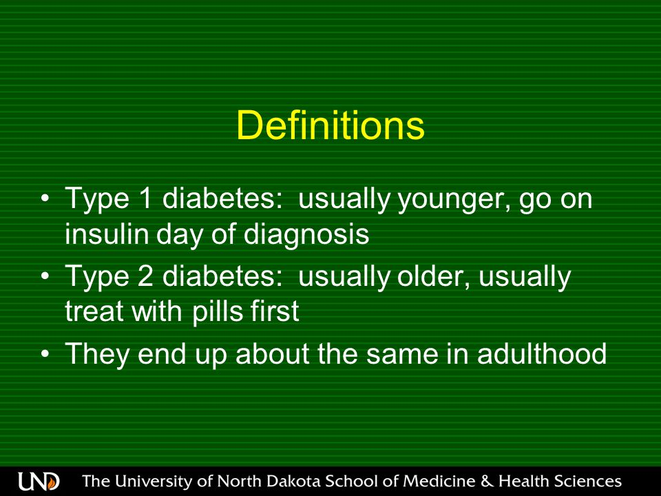 Definitions Type 1 diabetes: usually younger, go on insulin day of diagnosis Type 2 diabetes: usually older, usually treat with pills first They end up about the same in adulthood