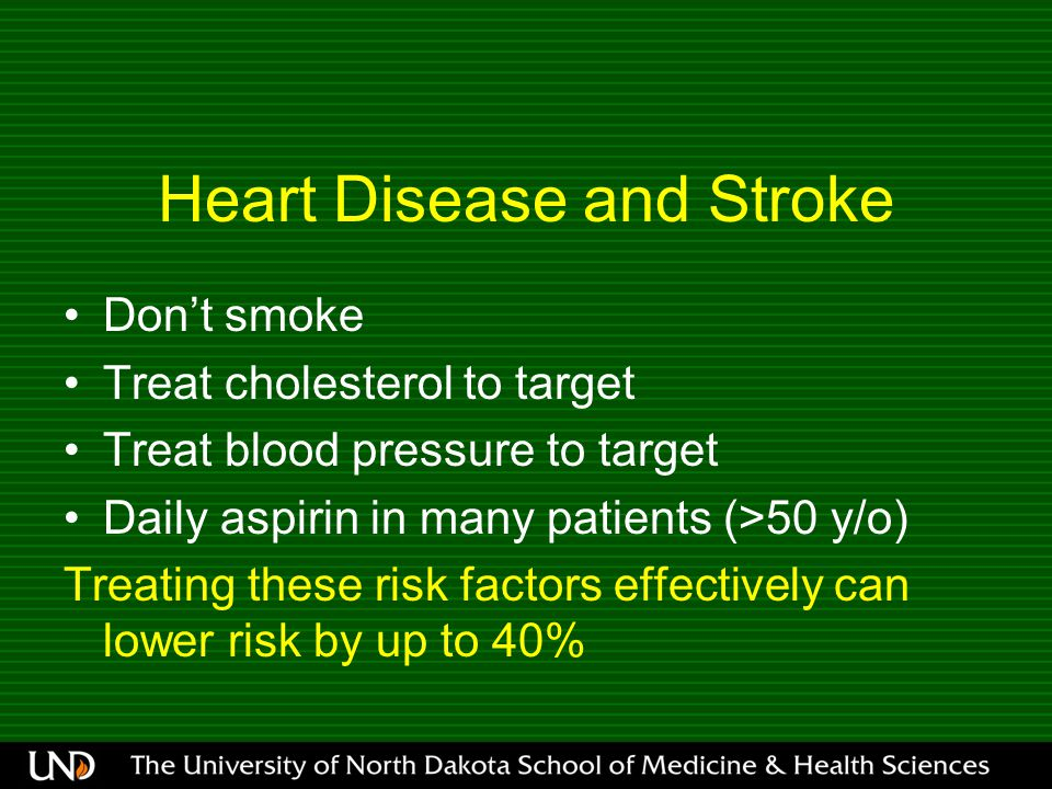 Heart Disease and Stroke Don't smoke Treat cholesterol to target Treat blood pressure to target Daily aspirin in many patients (>50 y/o) Treating these risk factors effectively can lower risk by up to 40%