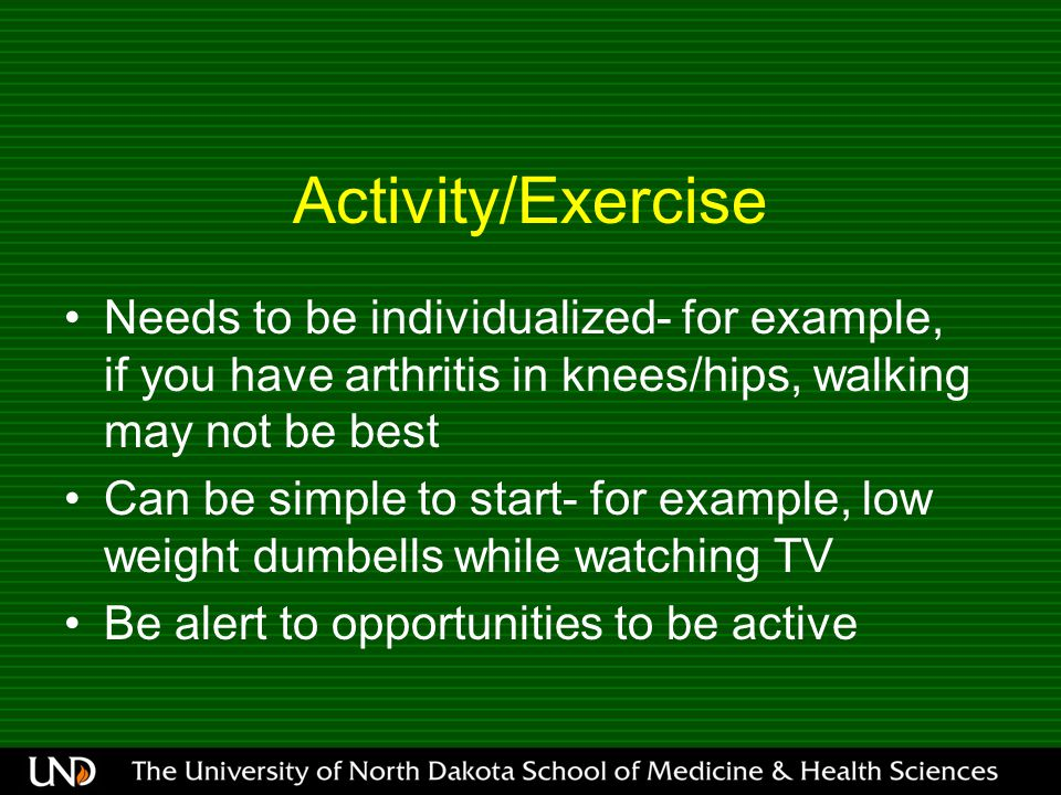 Activity/Exercise Needs to be individualized- for example, if you have arthritis in knees/hips, walking may not be best Can be simple to start- for example, low weight dumbells while watching TV Be alert to opportunities to be active