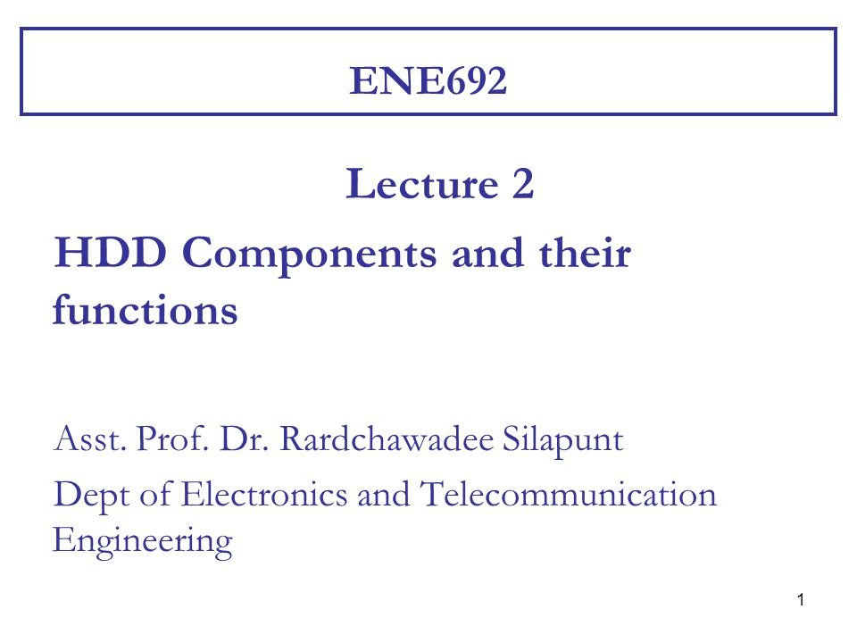 1 ENE692 Lecture 2 HDD Components and their functions Asst. Prof. Dr. Rardchawadee Silapunt Dept of Electronics and Telecommunication Engineering
