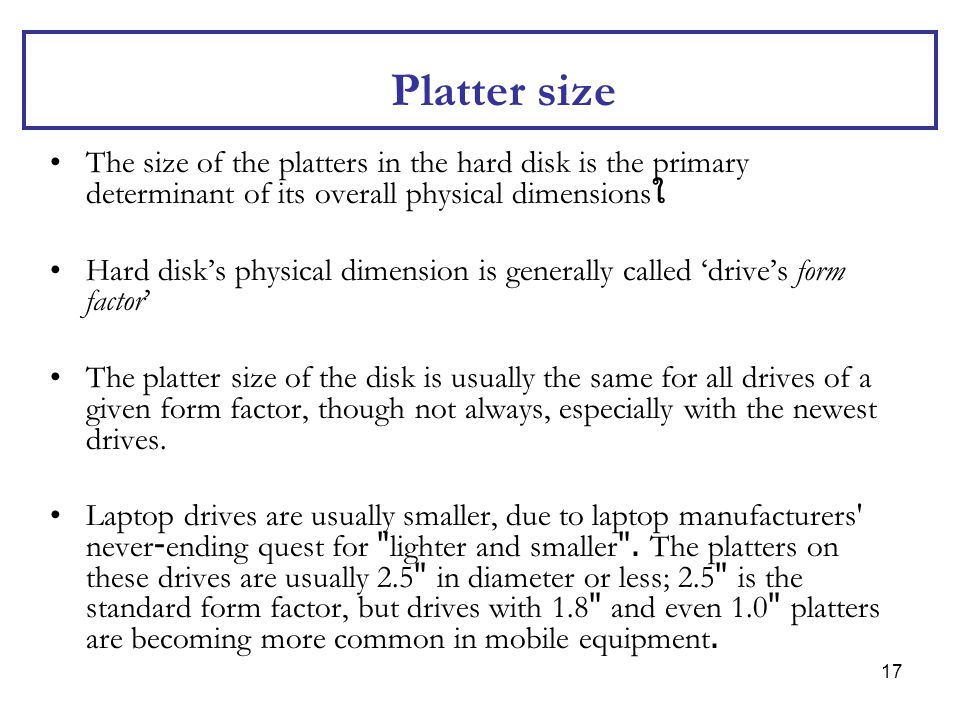 17 Platter size The size of the platters in the hard disk is the primary determinant of its overall physical dimensions ใ Hard disk's physical dimensi