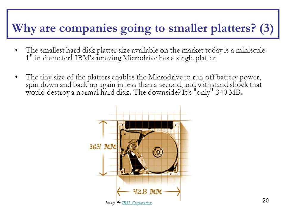 20 Why are companies going to smaller platters? (3) The smallest hard disk platter size available on the market today is a miniscule 1