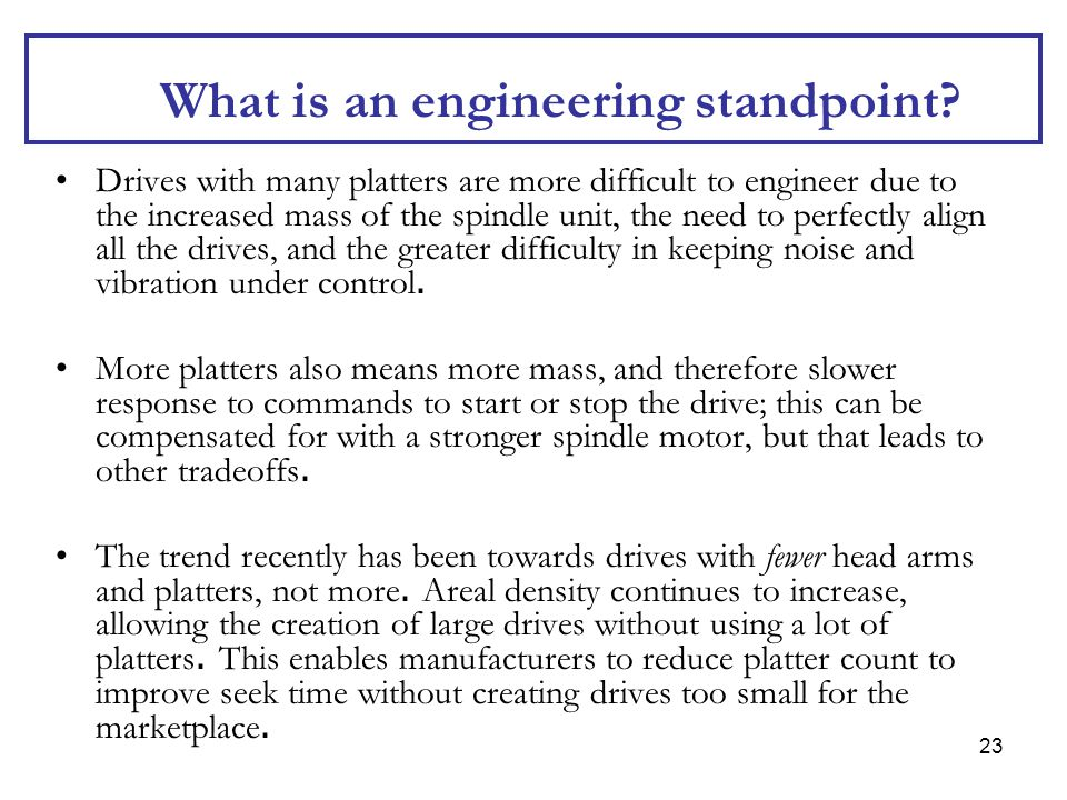 23 What is an engineering standpoint? Drives with many platters are more difficult to engineer due to the increased mass of the spindle unit, the need