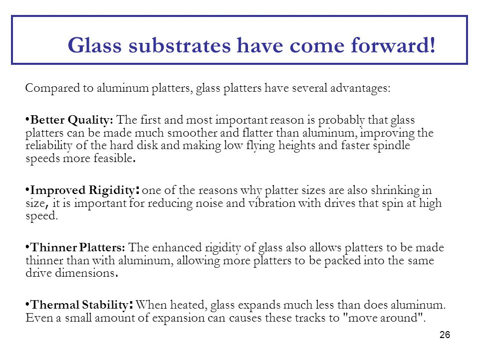 26 Glass substrates have come forward! Compared to aluminum platters, glass platters have several advantages: Better Quality: The first and most impor