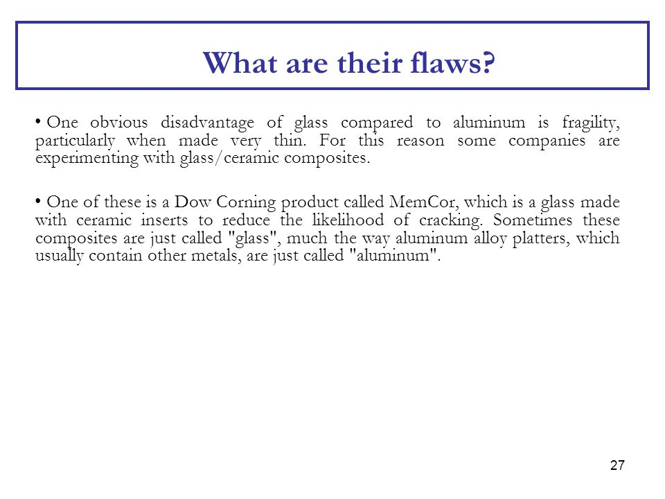 27 What are their flaws? One obvious disadvantage of glass compared to aluminum is fragility, particularly when made very thin. For this reason some c
