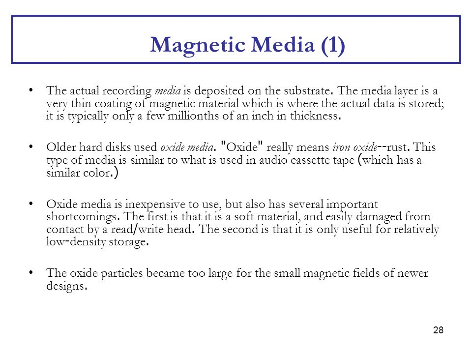 28 Magnetic Media (1) The actual recording media is deposited on the substrate. The media layer is a very thin coating of magnetic material which is w