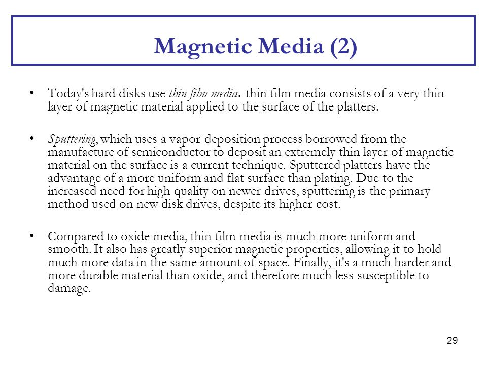 29 Magnetic Media (2) Today's hard disks use thin film media. thin film media consists of a very thin layer of magnetic material applied to the surfac