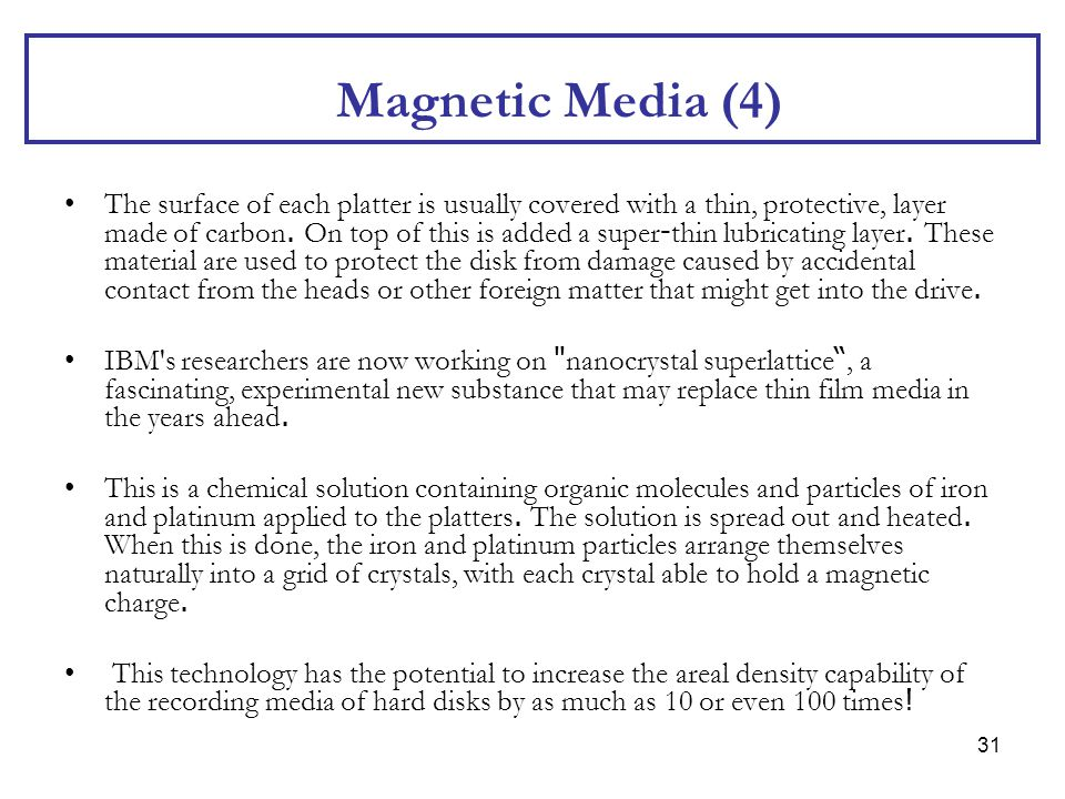31 Magnetic Media (4) The surface of each platter is usually covered with a thin, protective, layer made of carbon. On top of this is added a super-th