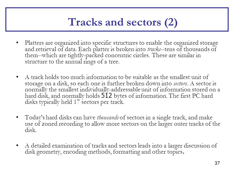 37 Tracks and sectors (2) Platters are organized into specific structures to enable the organized storage and retrieval of data. Each platter is broke