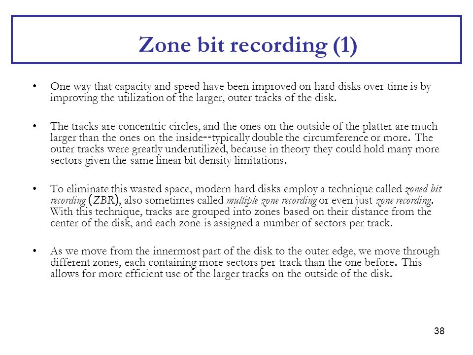 38 Zone bit recording (1) One way that capacity and speed have been improved on hard disks over time is by improving the utilization of the larger, ou