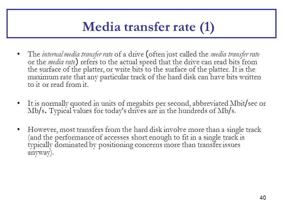40 Media transfer rate (1) The internal media transfer rate of a drive (often just called the media transfer rate or the media rate) refers to the act