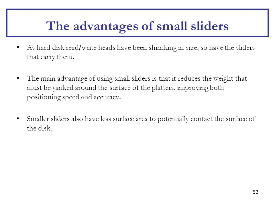 53 The advantages of small sliders As hard disk read/write heads have been shrinking in size, so have the sliders that carry them. The main advantage