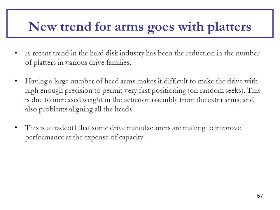 57 New trend for arms goes with platters A recent trend in the hard disk industry has been the reduction in the number of platters in various drive fa