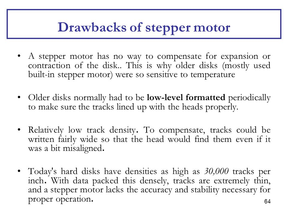 64 Drawbacks of stepper motor A stepper motor has no way to compensate for expansion or contraction of the disk.. This is why older disks (mostly used