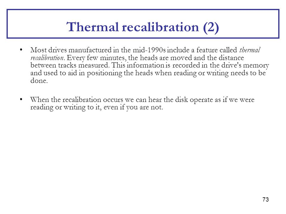 73 Thermal recalibration (2) Most drives manufactured in the mid-1990s include a feature called thermal recalibration. Every few minutes, the heads ar